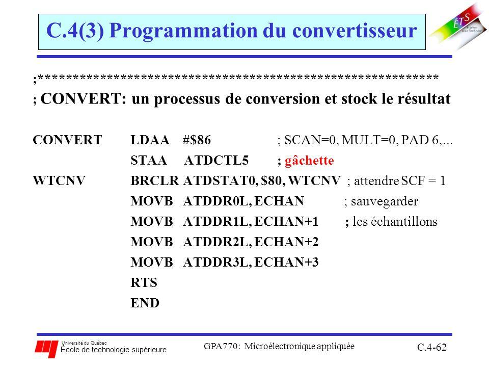 Université du Québec École de technologie supérieure GPA770: Microélectronique appliquée C.4-62 C.4(3) Programmation du convertisseur ;*********************************************************** ; CONVERT: un processus de conversion et stock le résultat CONVERTLDAA #$86 ; SCAN=0, MULT=0, PAD 6,...
