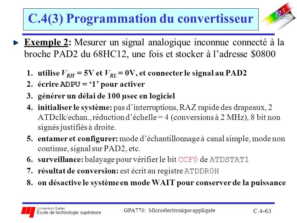 Université du Québec École de technologie supérieure GPA770: Microélectronique appliquée C.4-63 C.4(3) Programmation du convertisseur Exemple 2: Mesurer un signal analogique inconnue connecté à la broche PAD2 du 68HC12, une fois et stocker à ladresse $0800 1.utilise V RH = 5V et V RL = 0V, et connecter le signal au PAD2 2.écrire ADPU = 1 pour activer 3.générer un délai de 100 µsec en logiciel 4.initialiser le système: pas dinterruptions, RAZ rapide des drapeaux, 2 ATDclk/echan., réduction déchelle = 4 (conversions à 2 MHz), 8 bit non signés justifiés à droite.