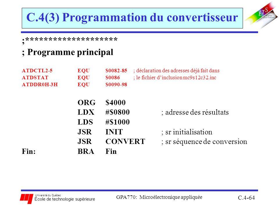 Université du Québec École de technologie supérieure GPA770: Microélectronique appliquée C.4-64 C.4(3) Programmation du convertisseur ;******************** ; Programme principal ATDCTL2-5EQU$0082-85; déclaration des adresses déjà fait dans ATDSTATEQU$0086; le fichier dinclusion mc9s12c32.inc ATDDR0H-3HEQU$0090-98 ORG $4000 LDX #$0800 ; adresse des résultats LDS#$1000 JSR INIT ; sr initialisation JSR CONVERT ; sr séquence de conversion Fin:BRAFin