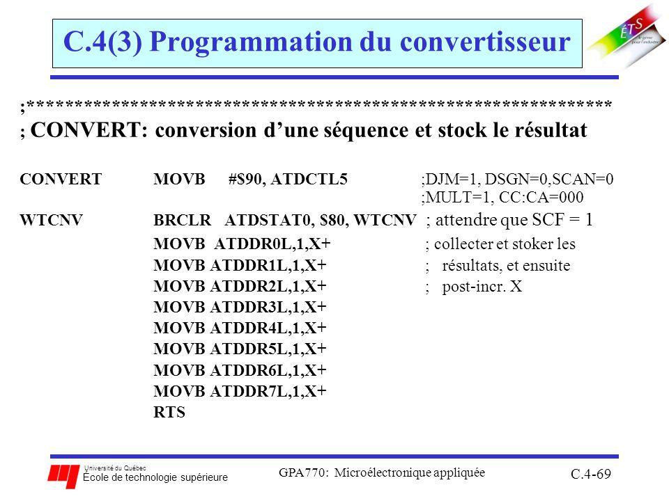 Université du Québec École de technologie supérieure GPA770: Microélectronique appliquée C.4-69 C.4(3) Programmation du convertisseur ;*************************************************************** ; CONVERT: conversion dune séquence et stock le résultat CONVERTMOVB #$90, ATDCTL5 ;DJM=1, DSGN=0,SCAN=0 ;MULT=1, CC:CA=000 WTCNVBRCLR ATDSTAT0, $80, WTCNV ; attendre que SCF = 1 MOVB ATDDR0L,1,X+ ; collecter et stoker les MOVB ATDDR1L,1,X+ ; résultats, et ensuite MOVB ATDDR2L,1,X+ ; post-incr.