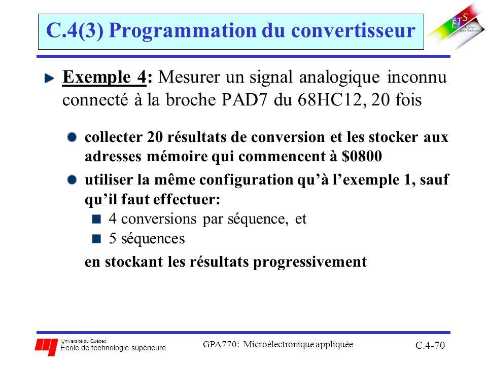 Université du Québec École de technologie supérieure GPA770: Microélectronique appliquée C.4-70 C.4(3) Programmation du convertisseur Exemple 4: Mesurer un signal analogique inconnu connecté à la broche PAD7 du 68HC12, 20 fois collecter 20 résultats de conversion et les stocker aux adresses mémoire qui commencent à $0800 utiliser la même configuration quà lexemple 1, sauf quil faut effectuer: 4 conversions par séquence, et 5 séquences en stockant les résultats progressivement
