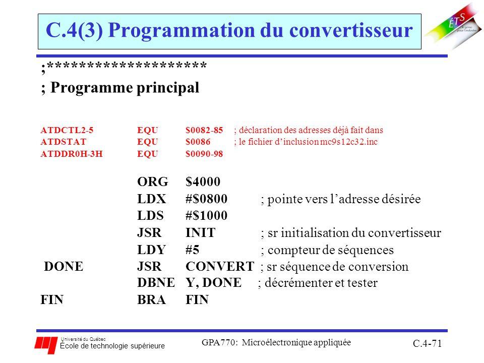 Université du Québec École de technologie supérieure GPA770: Microélectronique appliquée C.4-71 C.4(3) Programmation du convertisseur ;******************** ; Programme principal ATDCTL2-5EQU$0082-85; déclaration des adresses déjà fait dans ATDSTATEQU$0086; le fichier dinclusion mc9s12c32.inc ATDDR0H-3HEQU$0090-98 ORG $4000 LDX #$0800 ; pointe vers ladresse désirée LDS#$1000 JSR INIT ; sr initialisation du convertisseur LDY#5 ; compteur de séquences DONE JSR CONVERT ; sr séquence de conversion DBNE Y, DONE ; décrémenter et tester FINBRA FIN