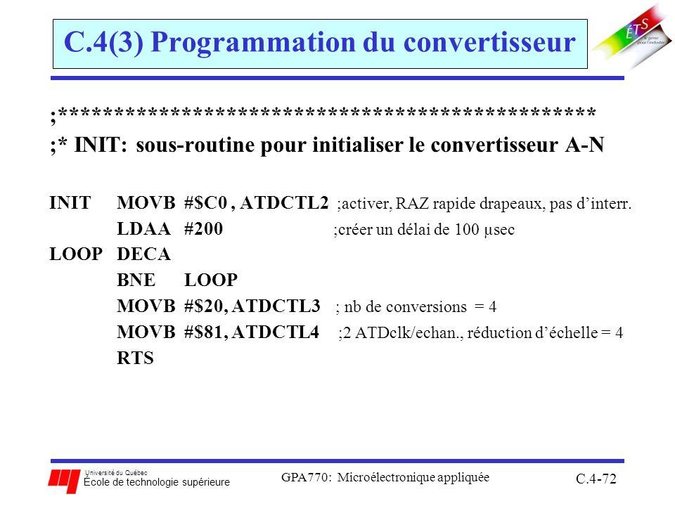 Université du Québec École de technologie supérieure GPA770: Microélectronique appliquée C.4-72 C.4(3) Programmation du convertisseur ;************************************************ ;* INIT: sous-routine pour initialiser le convertisseur A-N INITMOVB#$C0, ATDCTL2 ;activer, RAZ rapide drapeaux, pas dinterr.