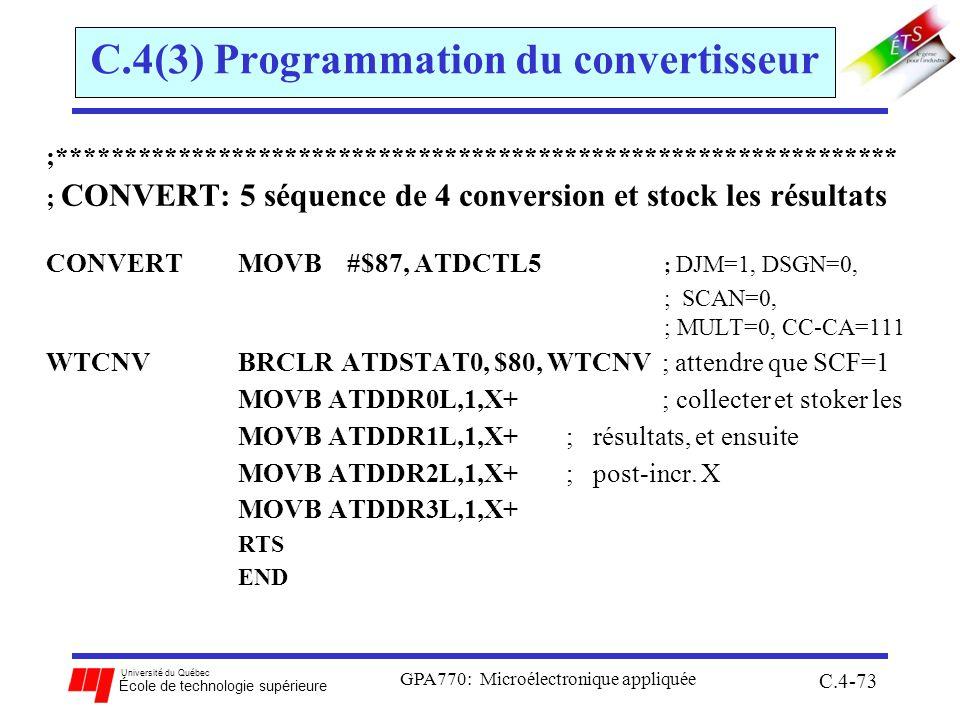 Université du Québec École de technologie supérieure GPA770: Microélectronique appliquée C.4-73 C.4(3) Programmation du convertisseur ;*************************************************************** ; CONVERT: 5 séquence de 4 conversion et stock les résultats CONVERTMOVB #$87, ATDCTL5 ; DJM=1, DSGN=0, ; SCAN=0, ; MULT=0, CC-CA=111 WTCNVBRCLR ATDSTAT0, $80, WTCNV ; attendre que SCF=1 MOVB ATDDR0L,1,X+ ; collecter et stoker les MOVB ATDDR1L,1,X+ ; résultats, et ensuite MOVB ATDDR2L,1,X+ ; post-incr.