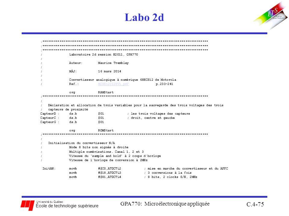 Université du Québec École de technologie supérieure Labo 2d GPA770: Microélectronique appliquée C.4-75 :*************************************************************************************** ;Laboratoire 2d session H2011, GPA770 ; ;Auteur: Maurice Tremblay ; ;MÀJ:16 mars 2014 ; ;Convertisseur analogique à numérique 68HCS12 de Motorola ;Ref.:MC9S12C128V1.pdf p.233-241MC9S12C128V1.pdf orgRAMStart ;*************************************************************************************** ; ; Déclaration et allocation de trois variables pour la sauvegarde des trois voltages des trois ; capteurs de proximité CapteurD :ds.b$01; les trois voltages des capteurs CapteurC :ds.b$01; droit, centre et gauche CapteurG :ds.b$01 orgROMStart ;*************************************************************************************** ; ; Initialisation du convertisseur N/A ; Mode 8 bits non signés à droite ; Multiple numérisations.