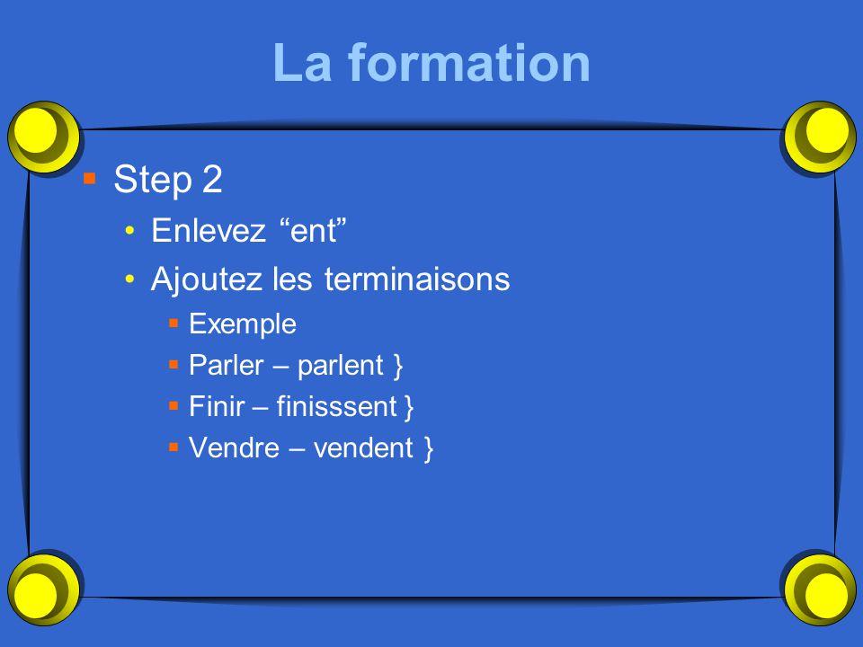 La formation Step 2 Enlevez ent Ajoutez les terminaisons Exemple Parler – parlent } Finir – finisssent } Vendre – vendent }