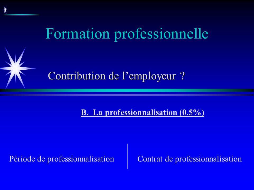 Formation professionnelle B. La professionnalisation (0.5%) Période de professionnalisationContrat de professionnalisation Contribution de lemployeur