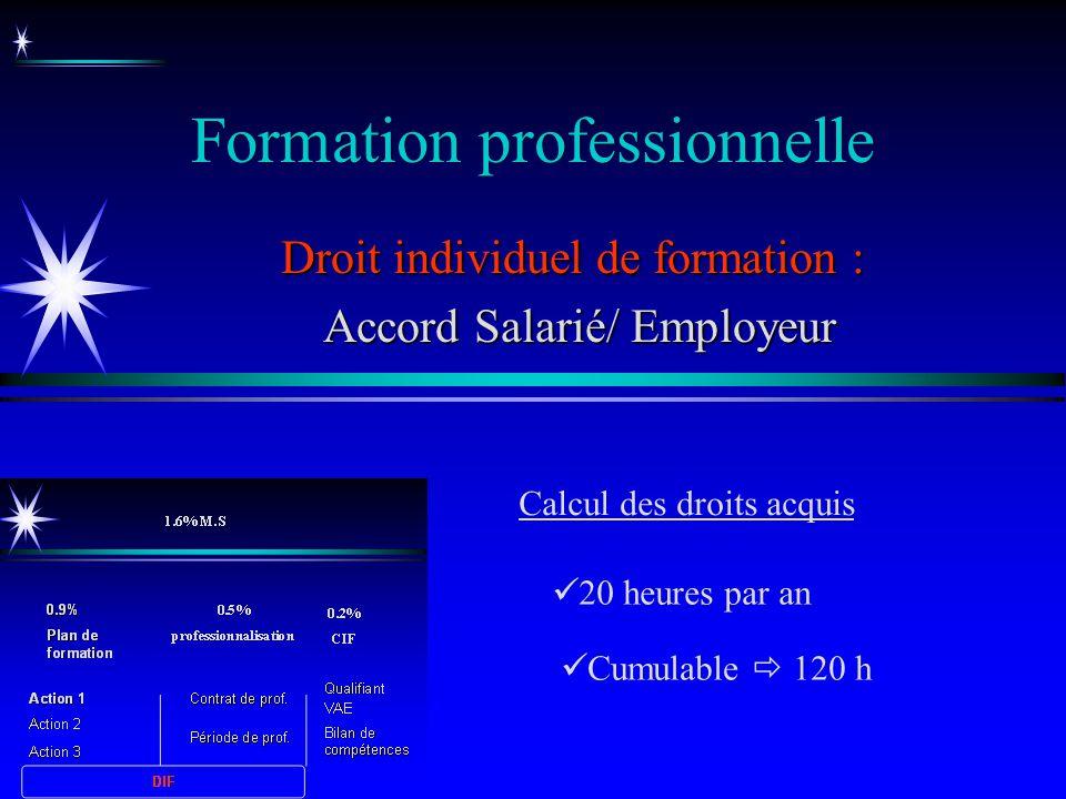 Formation professionnelle Droit individuel de formation : Accord Salarié/ Employeur Accord Salarié/ Employeur Cumulable 120 h 20 heures par an Calcul