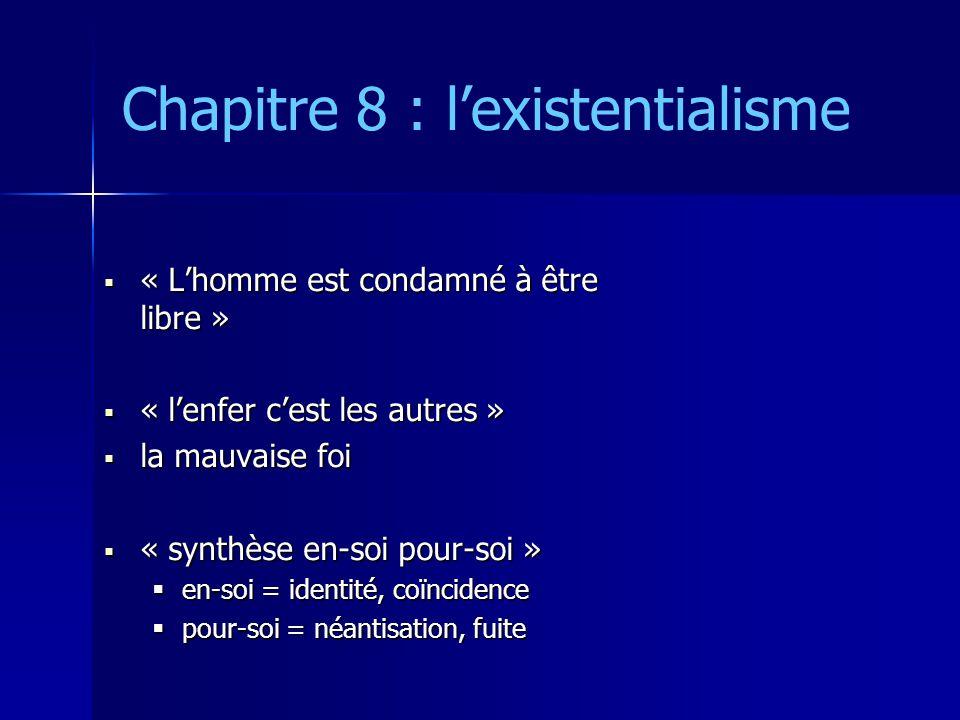 Chapitre 8 : lexistentialisme « Lhomme est condamné à être libre » « Lhomme est condamné à être libre » « lenfer cest les autres » « lenfer cest les autres » la mauvaise foi la mauvaise foi « synthèse en-soi pour-soi » « synthèse en-soi pour-soi » en-soi = identité, coïncidence en-soi = identité, coïncidence pour-soi = néantisation, fuite pour-soi = néantisation, fuite