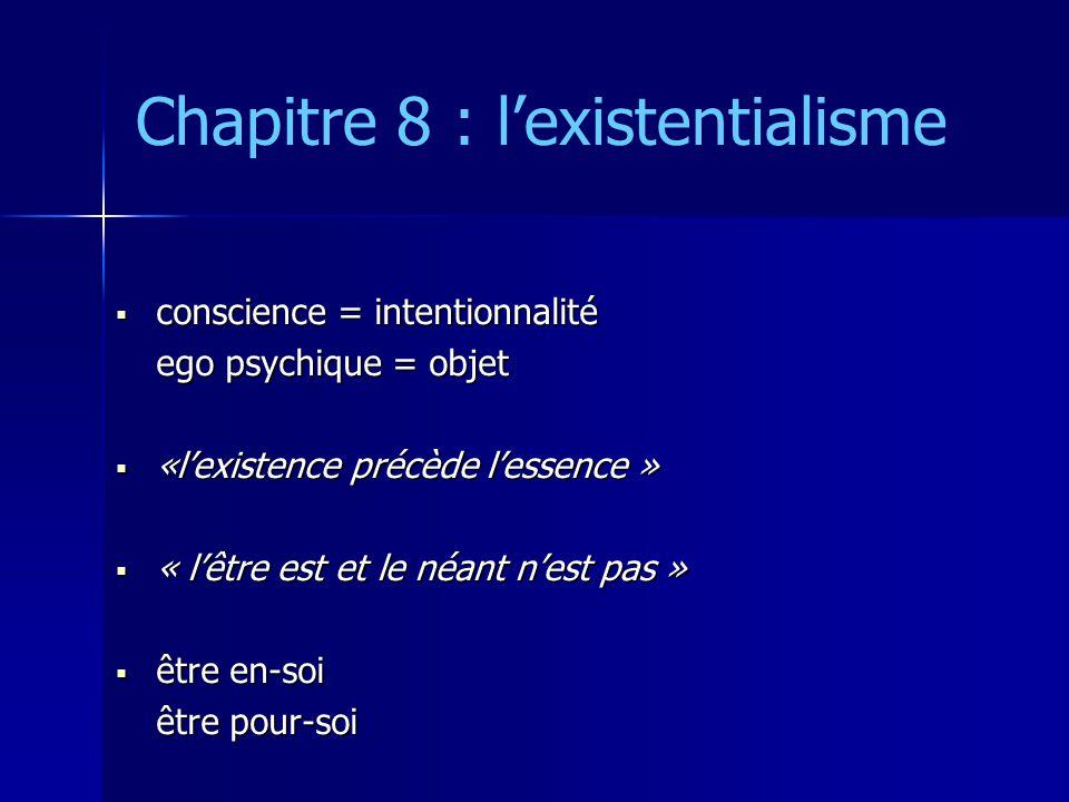 Chapitre 8 : lexistentialisme conscience = intentionnalité conscience = intentionnalité ego psychique = objet «lexistence précède lessence » «lexistence précède lessence » « lêtre est et le néant nest pas » « lêtre est et le néant nest pas » être en-soi être en-soi être pour-soi