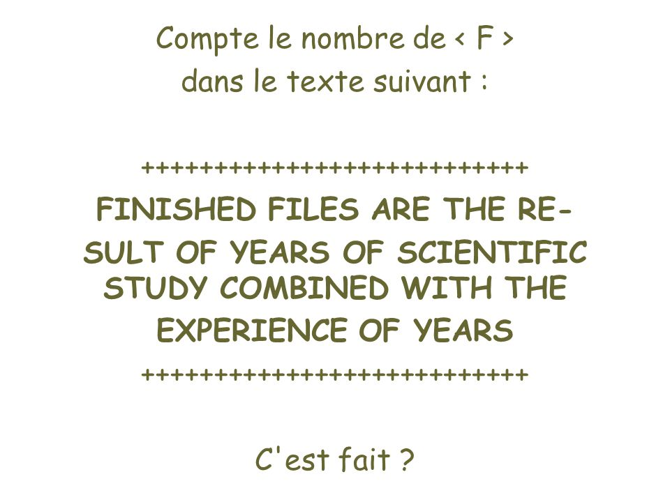Compte le nombre de dans le texte suivant : +++++++++++++++++++++++++++ FINISHED FILES ARE THE RE- SULT OF YEARS OF SCIENTIFIC STUDY COMBINED WITH THE EXPERIENCE OF YEARS +++++++++++++++++++++++++++ C est fait ?