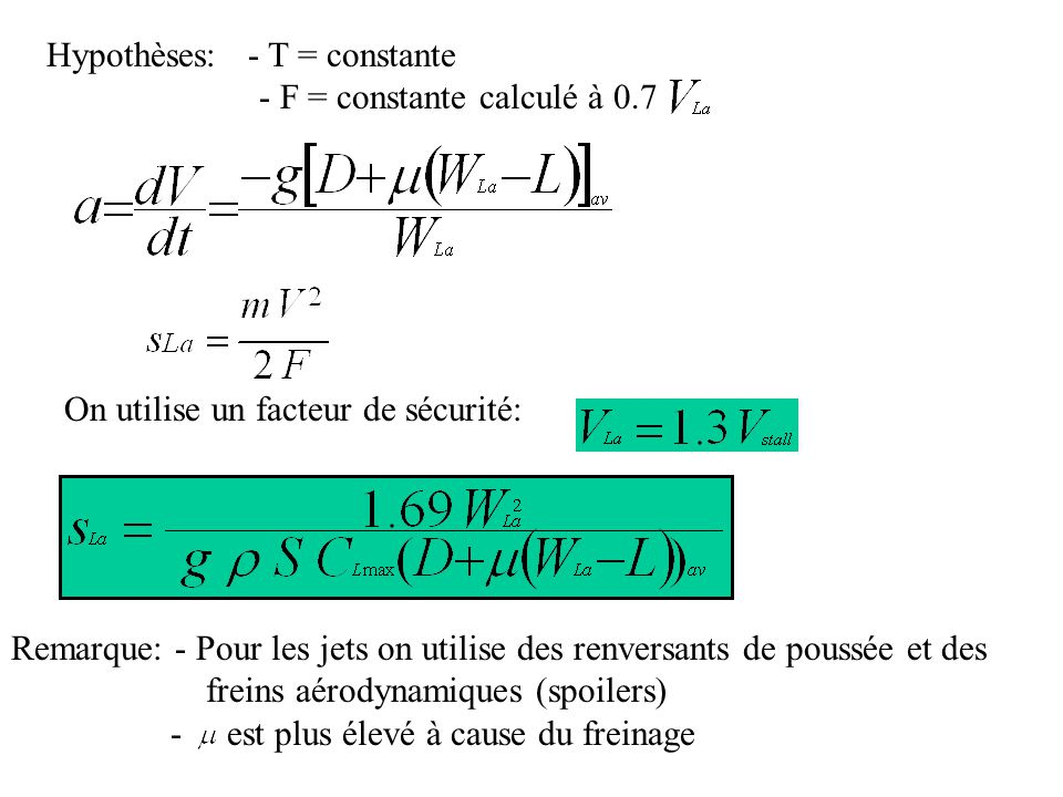 On utilise un facteur de sécurité: Hypothèses: - T = constante - F = constante calculé à 0.7 Remarque: - Pour les jets on utilise des renversants de poussée et des freins aérodynamiques (spoilers) - est plus élevé à cause du freinage