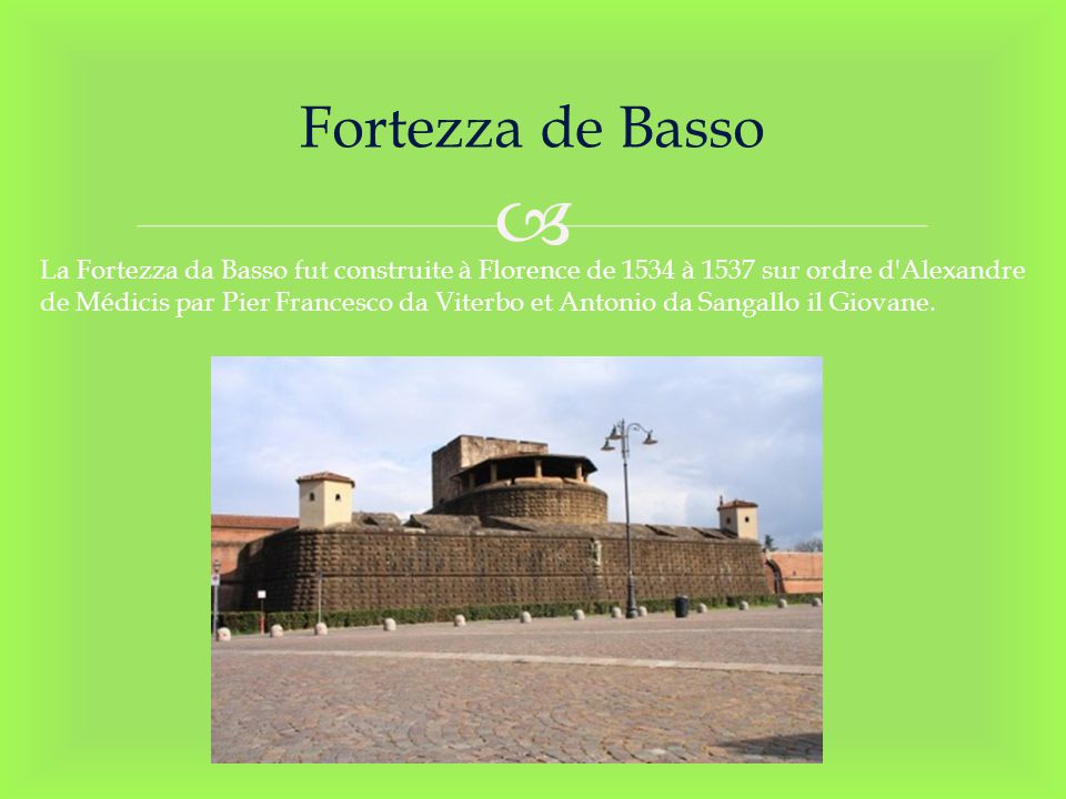 Fortezza de Basso La Fortezza da Basso fut construite à Florence de 1534 à 1537 sur ordre d'Alexandre de Médicis par Pier Francesco da Viterbo et Anto
