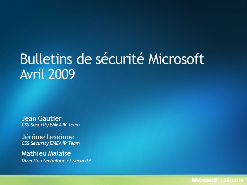 Bulletins de sécurité Microsoft Avril 2009 Jean Gautier CSS Security EMEA IR Team Jérôme Leseinne CSS Security EMEA IR Team Mathieu Malaise Direction