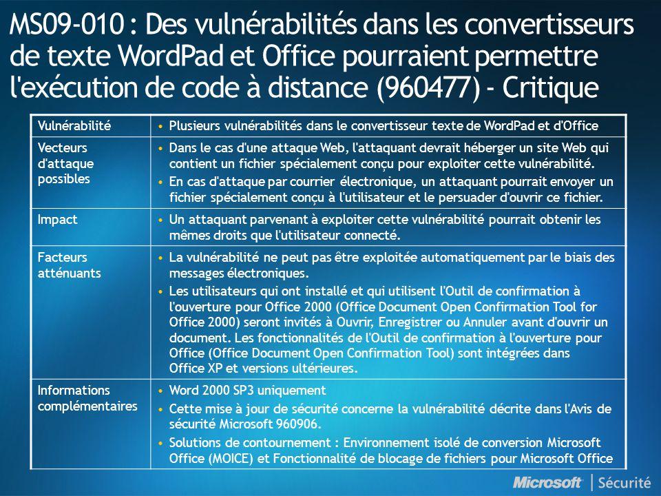 MS09-010 : Des vulnérabilités dans les convertisseurs de texte WordPad et Office pourraient permettre l exécution de code à distance (960477) - Critique VulnérabilitéPlusieurs vulnérabilités dans le convertisseur texte de WordPad et d Office Vecteurs d attaque possibles Dans le cas d une attaque Web, l attaquant devrait héberger un site Web qui contient un fichier spécialement conçu pour exploiter cette vulnérabilité.