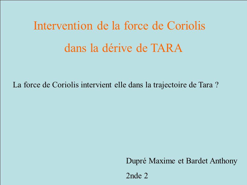 Intervention de la force de Coriolis dans la dérive de TARA Dupré Maxime et Bardet Anthony 2nde 2 La force de Coriolis intervient elle dans la traject