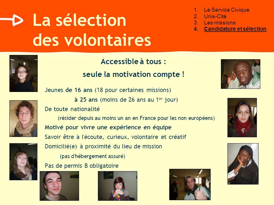 La sélection des volontaires Accessible à tous : seule la motivation compte ! Jeunes de 16 ans (18 pour certaines missions) à 25 ans (moins de 26 ans