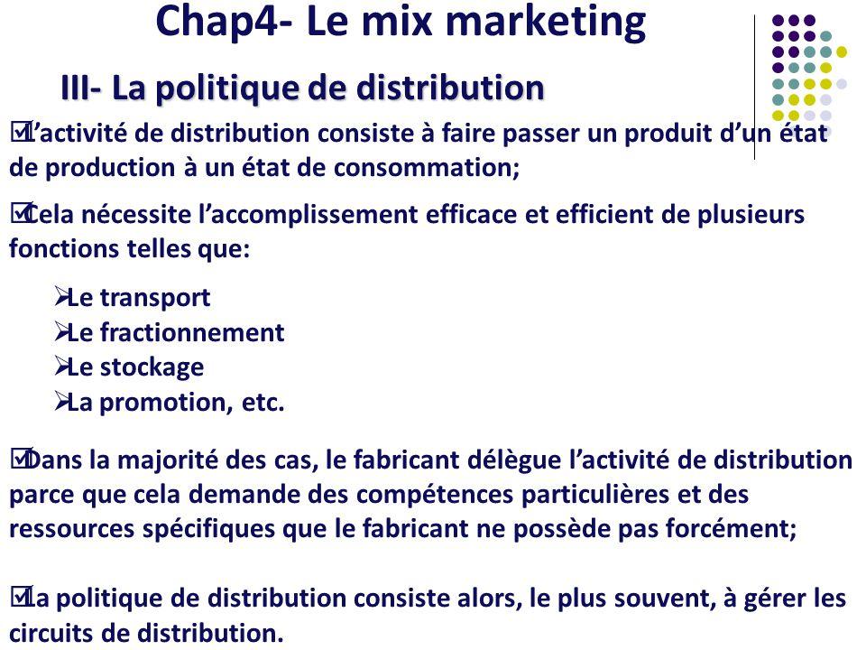 Chap4- Le mix marketing III- La politique de distribution La gestion du circuit de distribution Le circuit de distribution est lensemble des intervenants qui prennent en charge les activités de distribution moyennant une rémunération; Il est composé de plusieurs canaux de distribution.