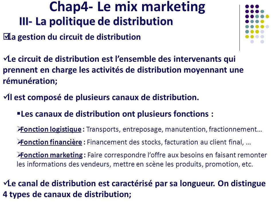 Chap4- Le mix marketing III- La politique de distribution Les différents types de canaux de distribution Vente directe : Relation directe entre le fabricant et le consommateur; Canal à 1 niveau : Il y a un seul détaillant, un seul intermédiaire entre le fabricant et le consommateur; Canal à 2 niveaux : Il y a 2 intermédiaires, le plus souvent un grossiste et un détaillant; Canal à plus de 2 niveaux :Il y a plus de 2 intermédiaires, avec des semi-grossistes ou des importateurs..