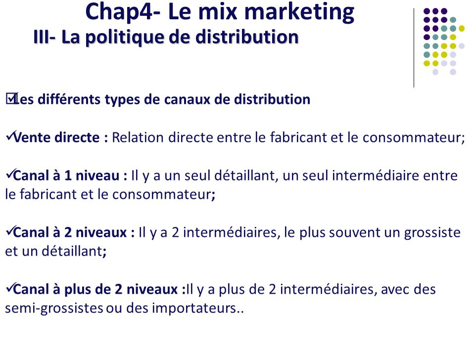 Chap4- Le mix marketing III- La politique de distribution Les différents types de canaux de distribution Vente directe : Relation directe entre le fab