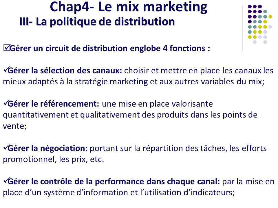 Chap4- Le mix marketing III- La politique de distribution Gérer un circuit de distribution englobe 4 fonctions : Gérer la sélection des canaux: choisi