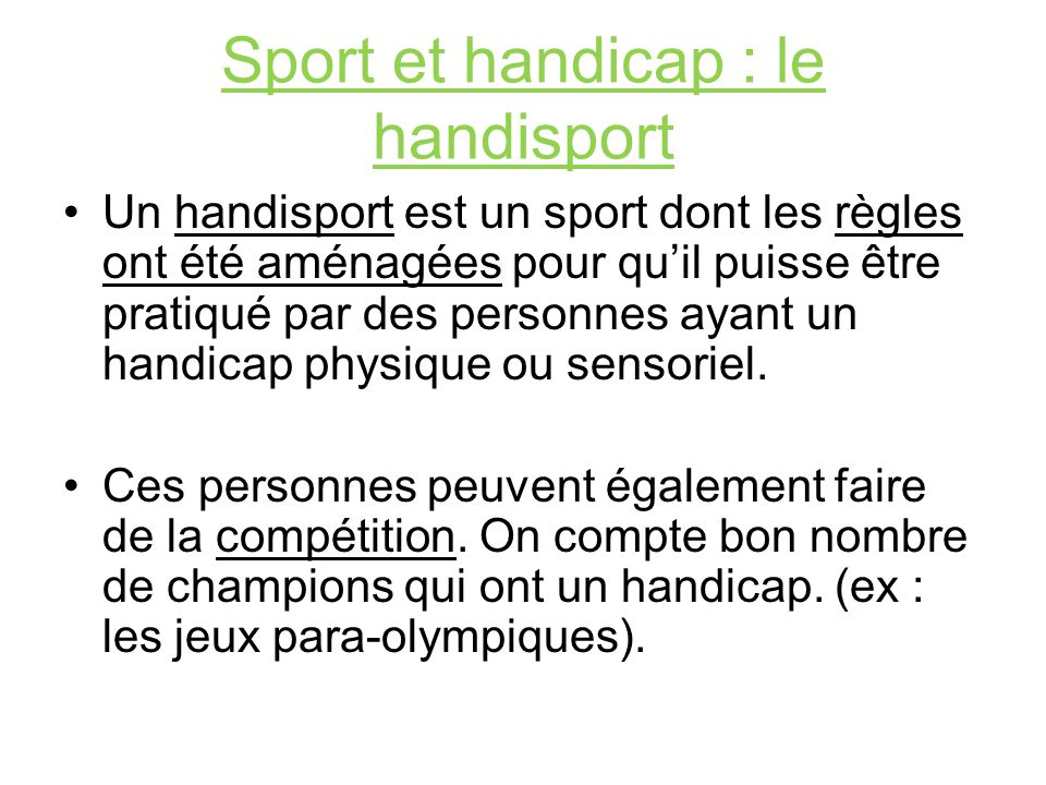 Sport et handicap : le handisport Un handisport est un sport dont les règles ont été aménagées pour quil puisse être pratiqué par des personnes ayant