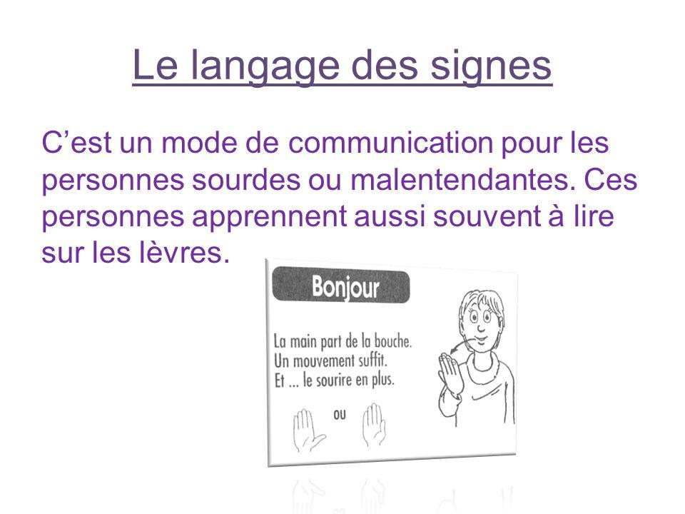Le langage des signes Cest un mode de communication pour les personnes sourdes ou malentendantes. Ces personnes apprennent aussi souvent à lire sur le