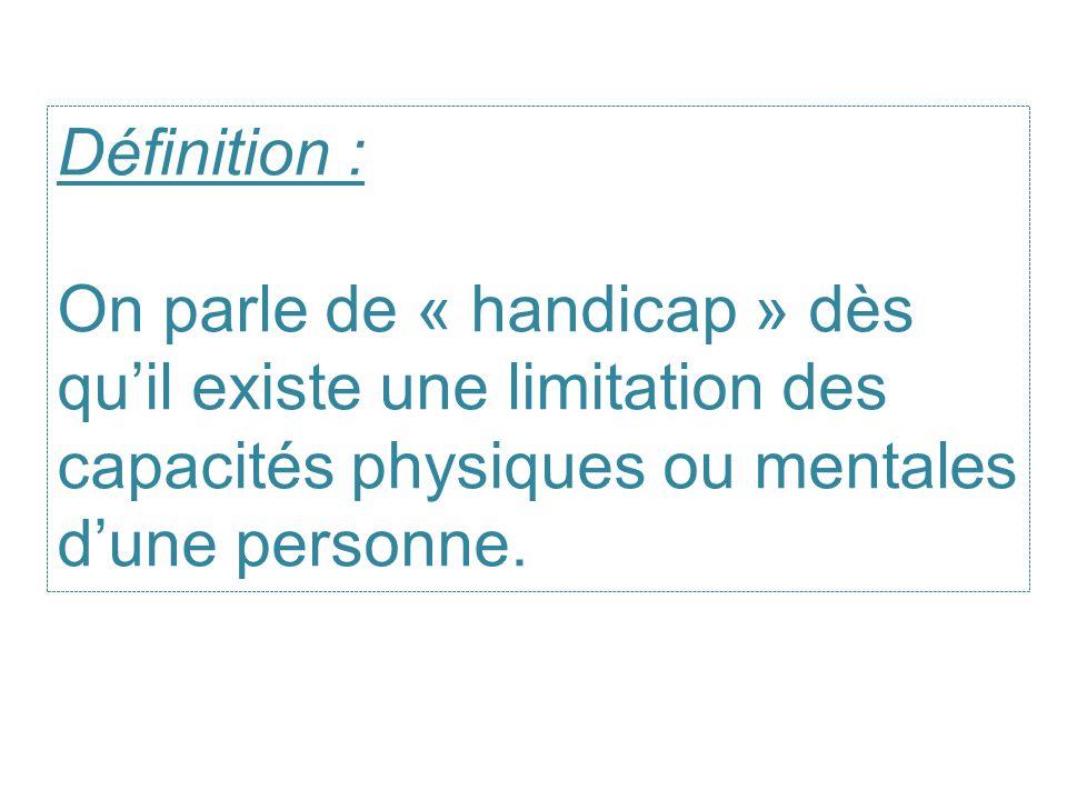 Définition : On parle de « handicap » dès quil existe une limitation des capacités physiques ou mentales dune personne.