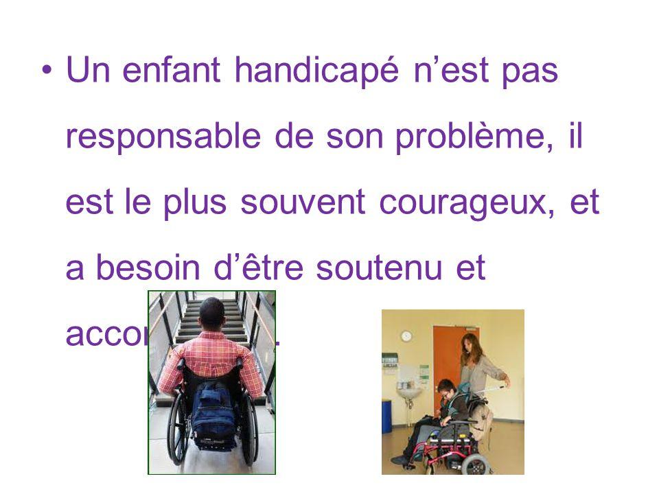 Un enfant handicapé nest pas responsable de son problème, il est le plus souvent courageux, et a besoin dêtre soutenu et accompagné.