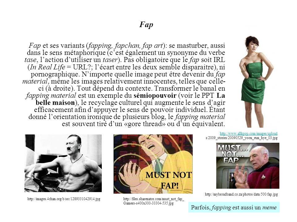 Fap Fap et ses variants (fapping, fapchan, fap art): se masturber, aussi dans le sens métaphorique (cest également un synonyme du verbe tase, laction
