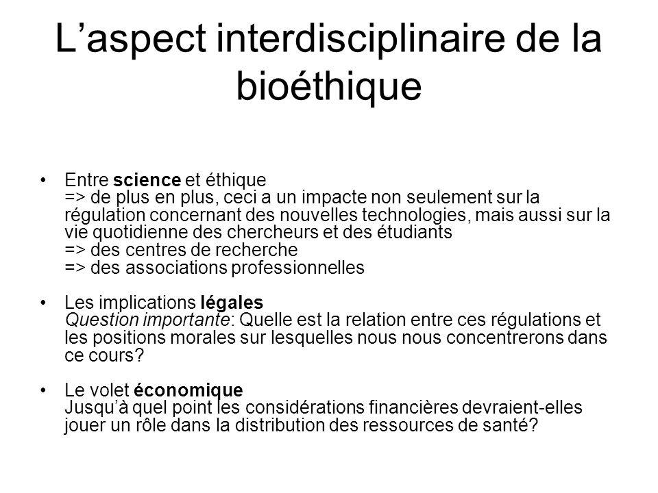 Laspect interdisciplinaire de la bioéthique Entre science et éthique => de plus en plus, ceci a un impacte non seulement sur la régulation concernant