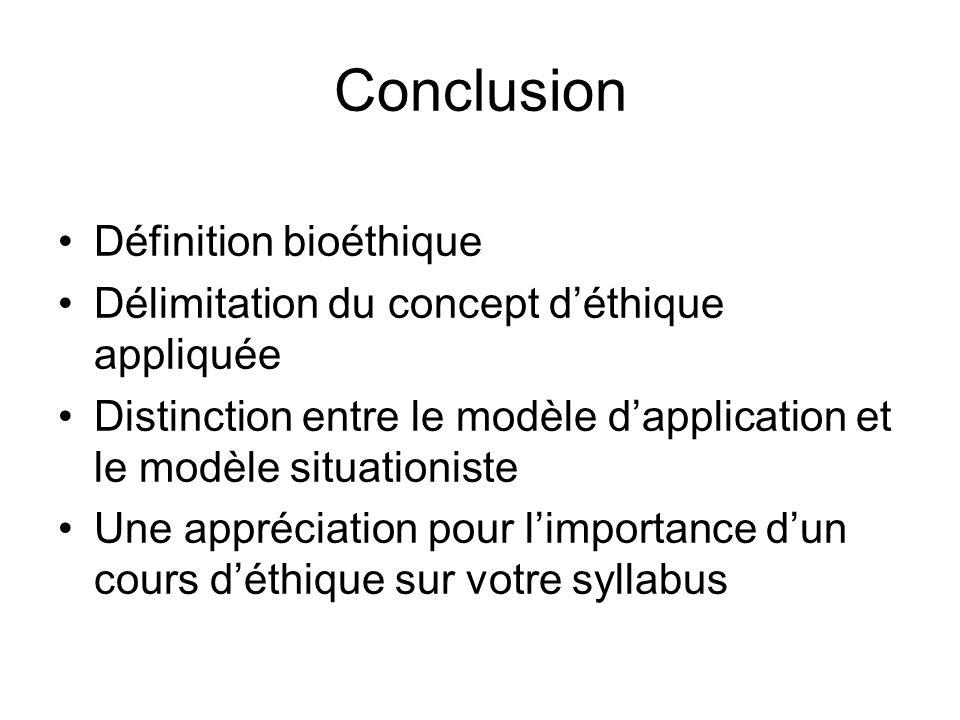 Conclusion Définition bioéthique Délimitation du concept déthique appliquée Distinction entre le modèle dapplication et le modèle situationiste Une ap