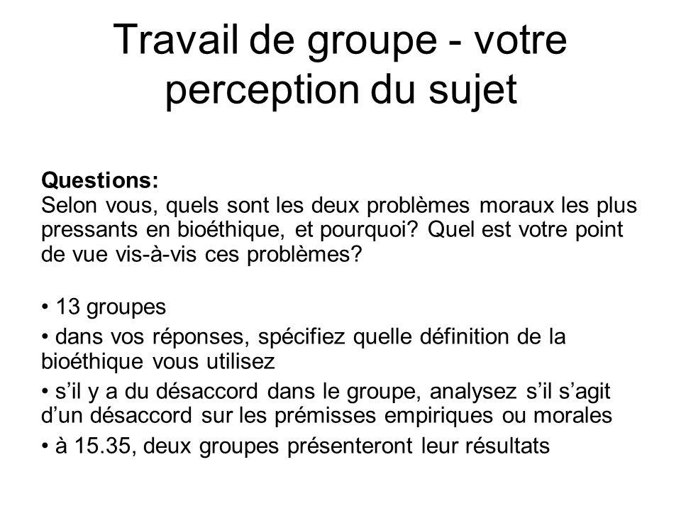 Travail de groupe - votre perception du sujet Questions: Selon vous, quels sont les deux problèmes moraux les plus pressants en bioéthique, et pourquo