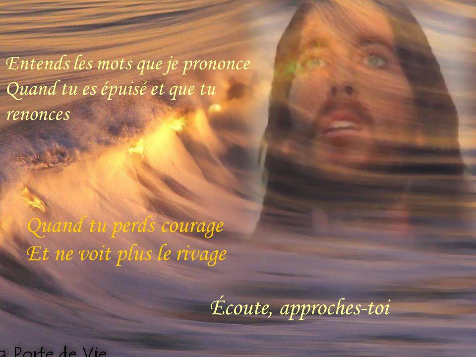 Entends les mots que je prononce Quand tu es épuisé et que tu renonces Quand tu perds courage Et ne voit plus le rivage Écoute, approches-toi