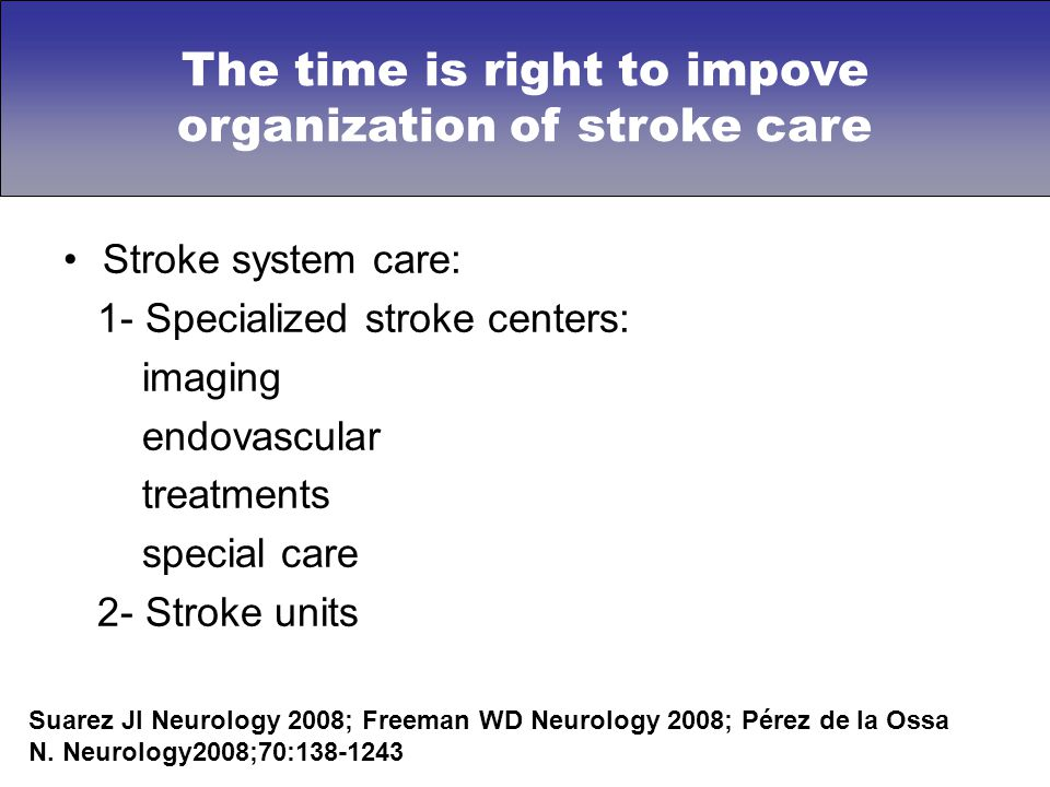 Stroke system care: 1- Specialized stroke centers: imaging endovascular treatments special care 2- Stroke units Suarez JI Neurology 2008; Freeman WD N