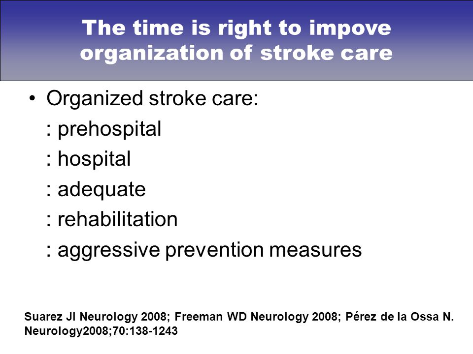 Organized stroke care: : prehospital : hospital : adequate : rehabilitation : aggressive prevention measures Suarez JI Neurology 2008; Freeman WD Neurology 2008; Pérez de la Ossa N.