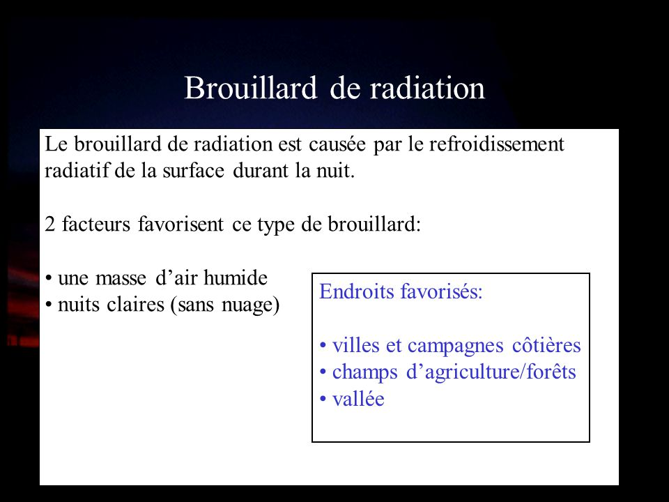 Brouillard de radiation Le brouillard de radiation est causée par le refroidissement radiatif de la surface durant la nuit. 2 facteurs favorisent ce t