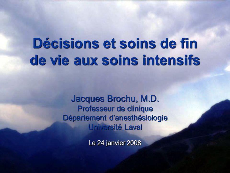 Décisions et soins de fin de vie aux soins intensifs Jacques Brochu, M.D. Professeur de clinique Département danesthésiologie Université Laval Le 24 j