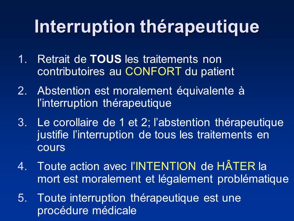 Interruption thérapeutique 1.Retrait de TOUS les traitements non contributoires au CONFORT du patient 2.Abstention est moralement équivalente à linter