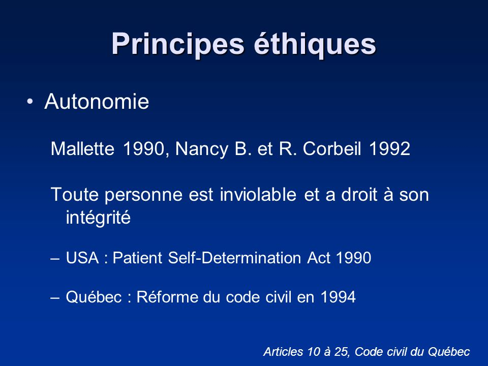 Principes éthiques Autonomie Mallette 1990, Nancy B. et R. Corbeil 1992 Toute personne est inviolable et a droit à son intégrité –USA : Patient Self-D