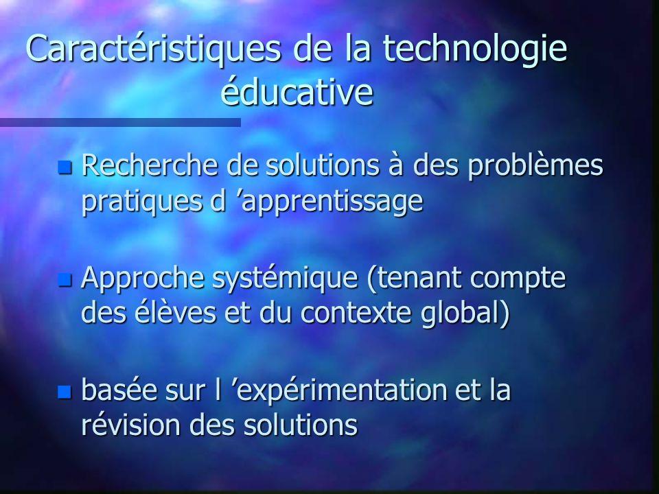 Caractéristiques de la technologie éducative n Recherche de solutions à des problèmes pratiques d apprentissage n Approche systémique (tenant compte des élèves et du contexte global) n basée sur l expérimentation et la révision des solutions