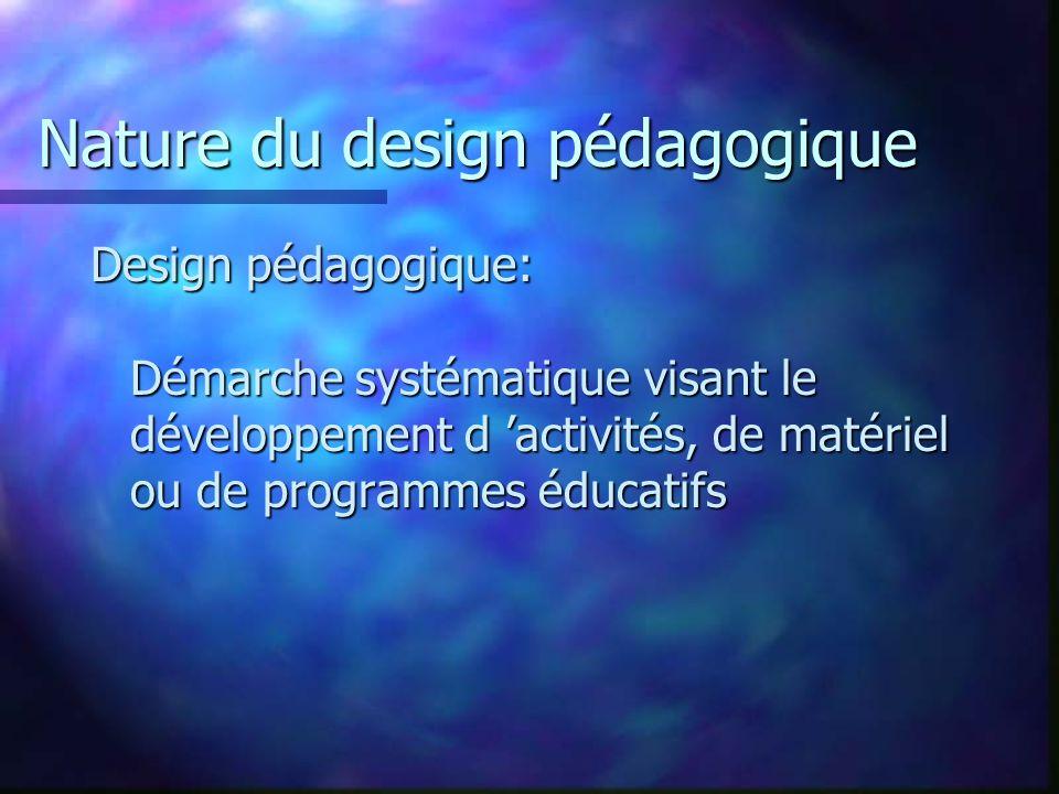 Nature du design pédagogique Design pédagogique: Démarche systématique visant le développement d activités, de matériel ou de programmes éducatifs