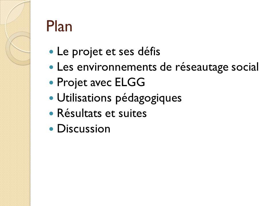 Plan Le projet et ses défis Les environnements de réseautage social Projet avec ELGG Utilisations pédagogiques Résultats et suites Discussion