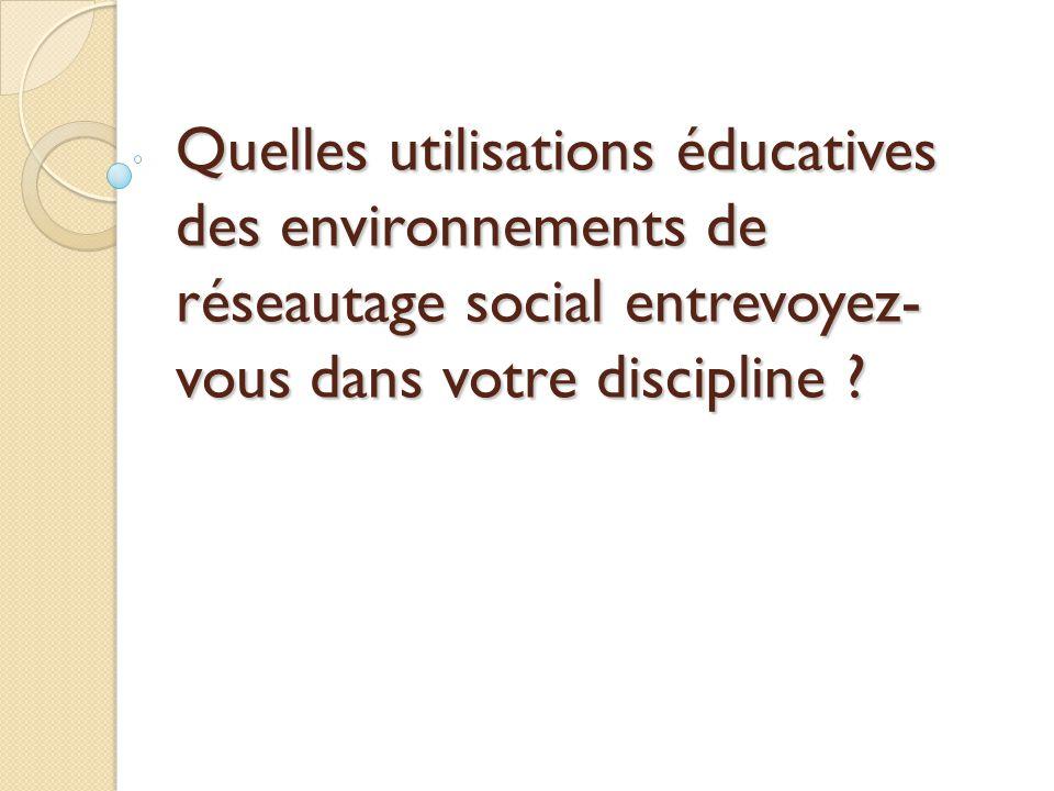 Quelles utilisations éducatives des environnements de réseautage social entrevoyez- vous dans votre discipline