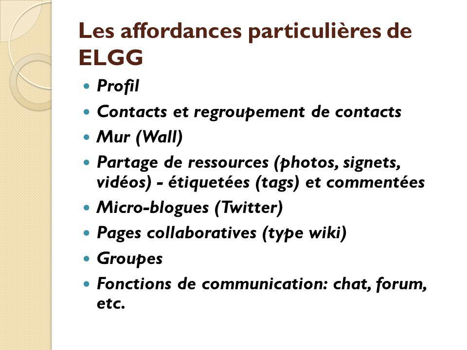 Les affordances particulières de ELGG Profil Contacts et regroupement de contacts Mur (Wall) Partage de ressources (photos, signets, vidéos) - étiquetées (tags) et commentées Micro-blogues (Twitter) Pages collaboratives (type wiki) Groupes Fonctions de communication: chat, forum, etc.