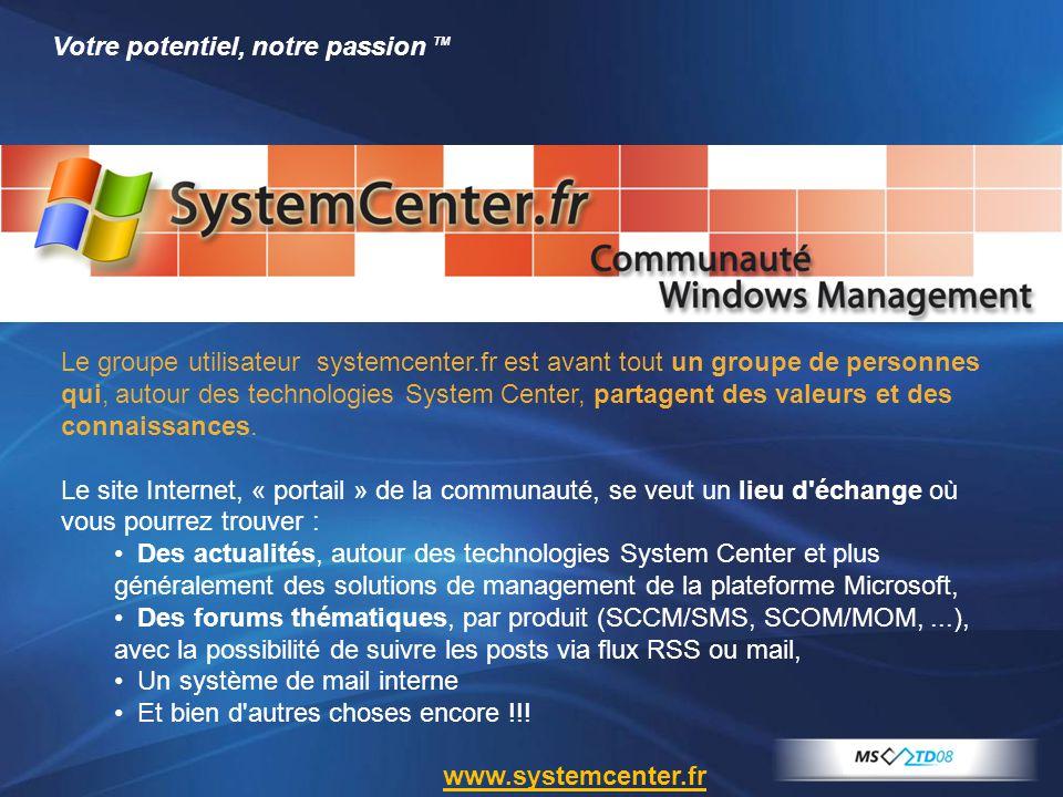 Votre potentiel, notre passion TM Le groupe utilisateur systemcenter.fr est avant tout un groupe de personnes qui, autour des technologies System Cent
