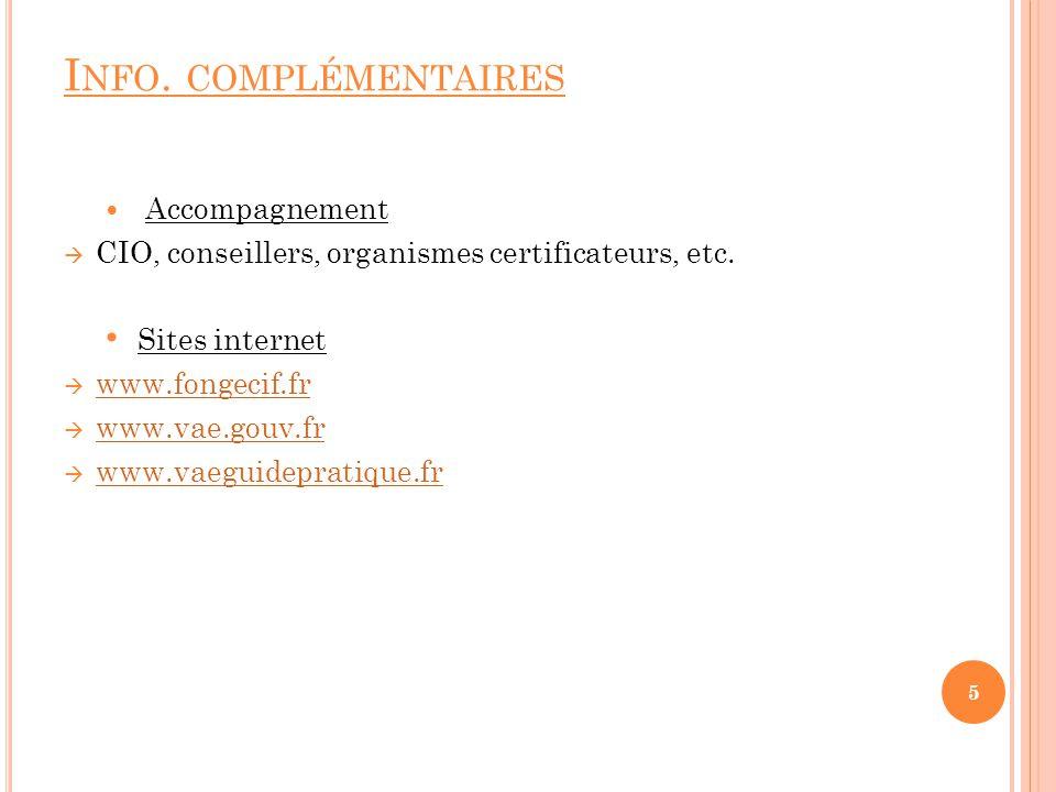I NFO. COMPLÉMENTAIRES Accompagnement CIO, conseillers, organismes certificateurs, etc. Sites internet www.fongecif.fr www.vae.gouv.fr www.vaeguidepra