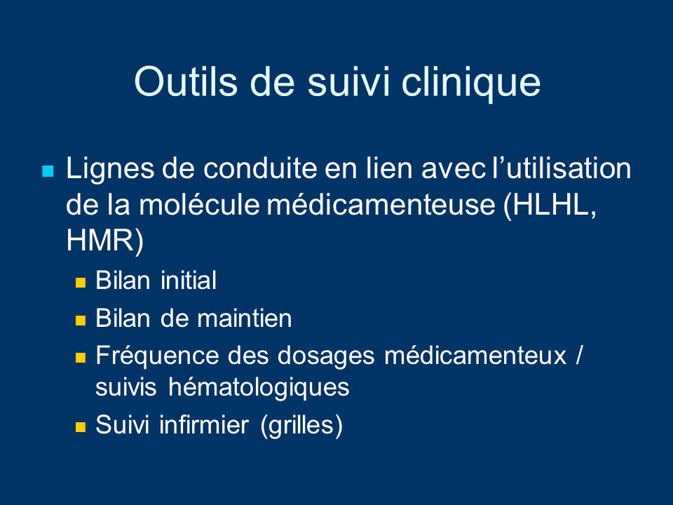 Outils de suivi clinique Lignes de conduite en lien avec lutilisation de la molécule médicamenteuse (HLHL, HMR) Bilan initial Bilan de maintien Fréque