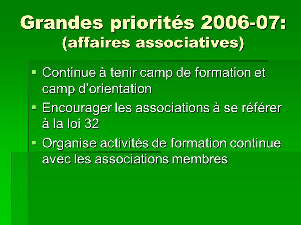Grandes priorités 2006-07: (affaires associatives) Continue à tenir camp de formation et camp dorientation Continue à tenir camp de formation et camp dorientation Encourager les associations à se référer à la loi 32 Encourager les associations à se référer à la loi 32 Organise activités de formation continue avec les associations membres Organise activités de formation continue avec les associations membres
