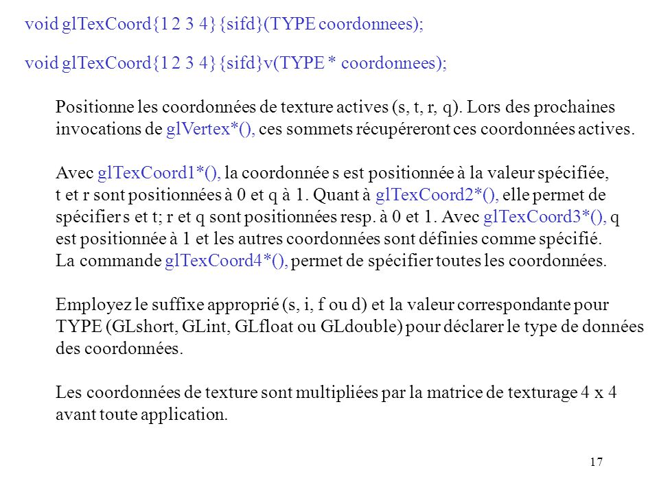 17 void glTexCoord{1 2 3 4}{sifd}(TYPE coordonnees); void glTexCoord{1 2 3 4}{sifd}v(TYPE * coordonnees); Positionne les coordonnées de texture actives (s, t, r, q).